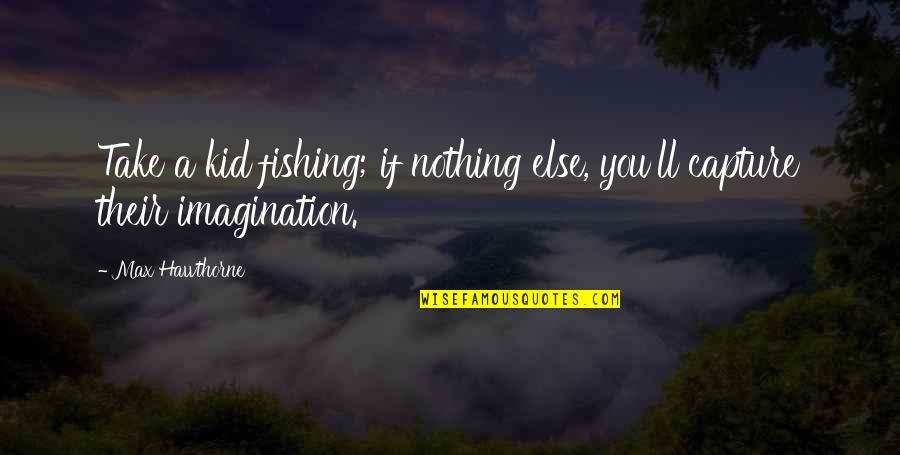 If Nothing Else Quotes By Max Hawthorne: Take a kid fishing; if nothing else, you'll