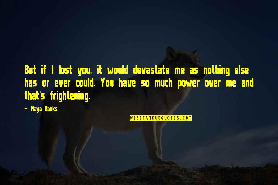 If Nothing Else Quotes By Maya Banks: But if I lost you, it would devastate