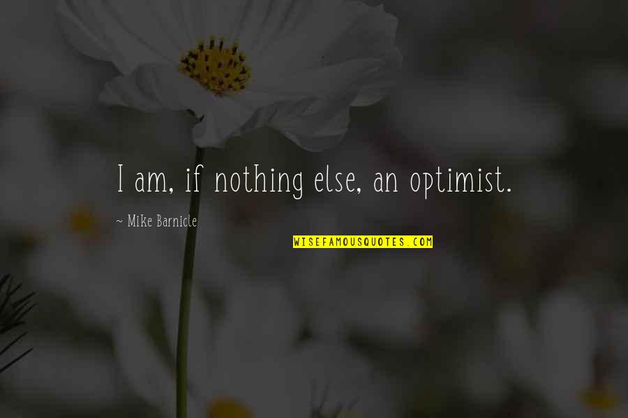 If Nothing Else Quotes By Mike Barnicle: I am, if nothing else, an optimist.