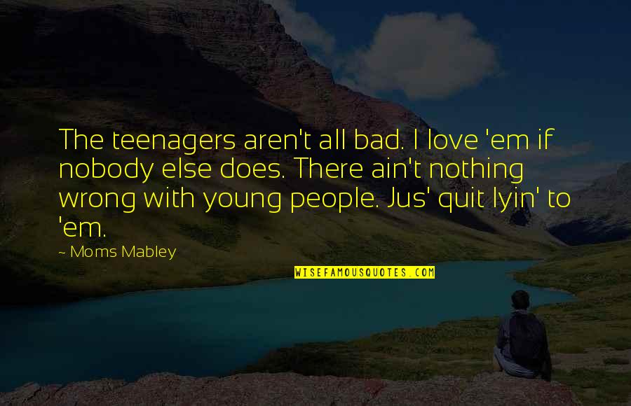 If Nothing Else Quotes By Moms Mabley: The teenagers aren't all bad. I love 'em