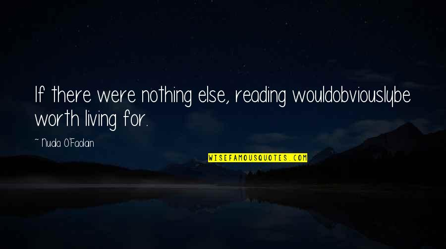 If Nothing Else Quotes By Nuala O'Faolain: If there were nothing else, reading wouldobviouslybe worth