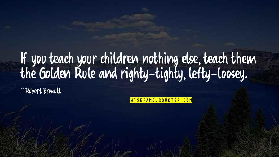 If Nothing Else Quotes By Robert Breault: If you teach your children nothing else, teach