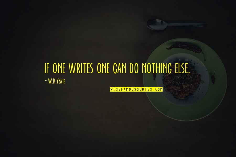 If Nothing Else Quotes By W.B.Yeats: if one writes one can do nothing else.