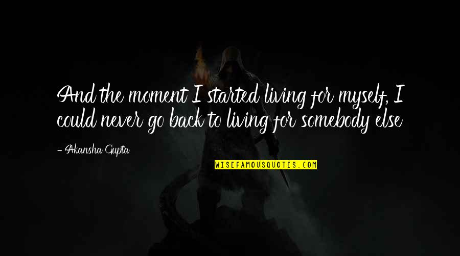 If Only I Could Go Back Quotes By Akansha Gupta: And the moment I started living for myself,