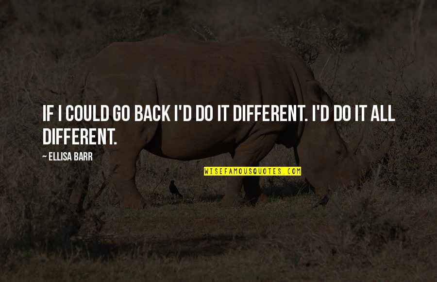 If Only I Could Go Back Quotes By Ellisa Barr: If I could go back I'd do it
