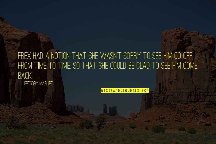 If Only I Could Go Back Quotes By Gregory Maguire: Frex had a notion that she wasn't sorry