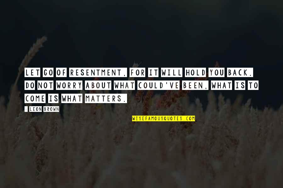 If Only I Could Go Back Quotes By Leon Brown: Let go of resentment, for it will hold
