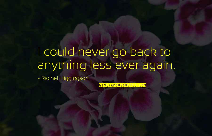 If Only I Could Go Back Quotes By Rachel Higgingson: I could never go back to anything less