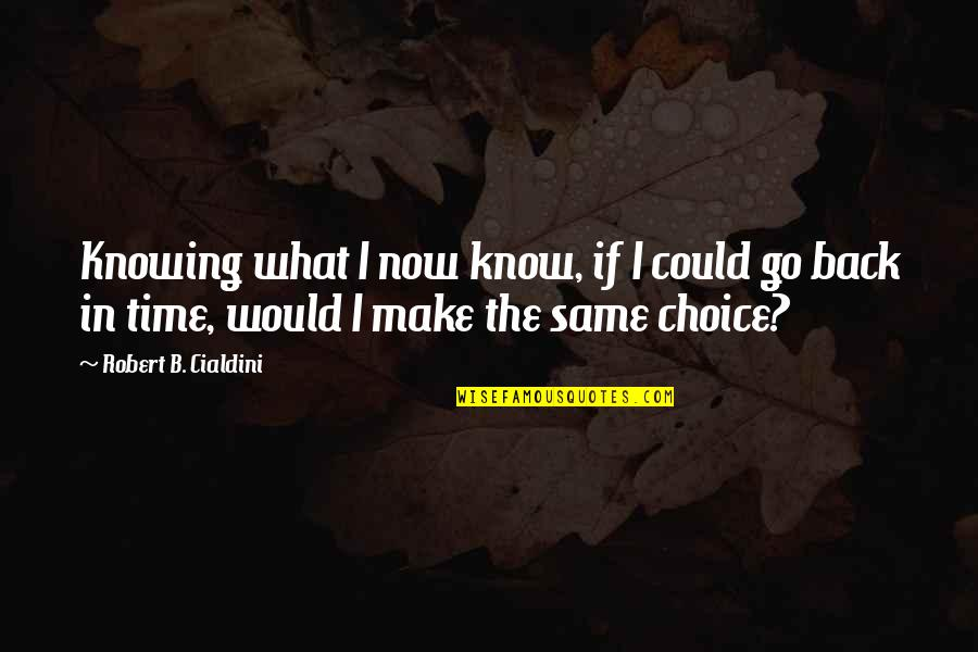 If Only I Could Go Back Quotes By Robert B. Cialdini: Knowing what I now know, if I could