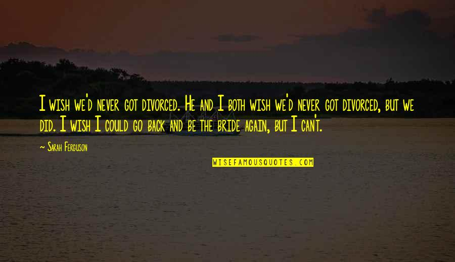 If Only I Could Go Back Quotes By Sarah Ferguson: I wish we'd never got divorced. He and