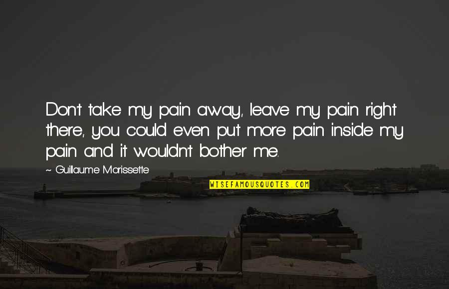 If Only I Could Take Your Pain Away Quotes By Guillaume Morissette: Don't take my pain away, leave my pain