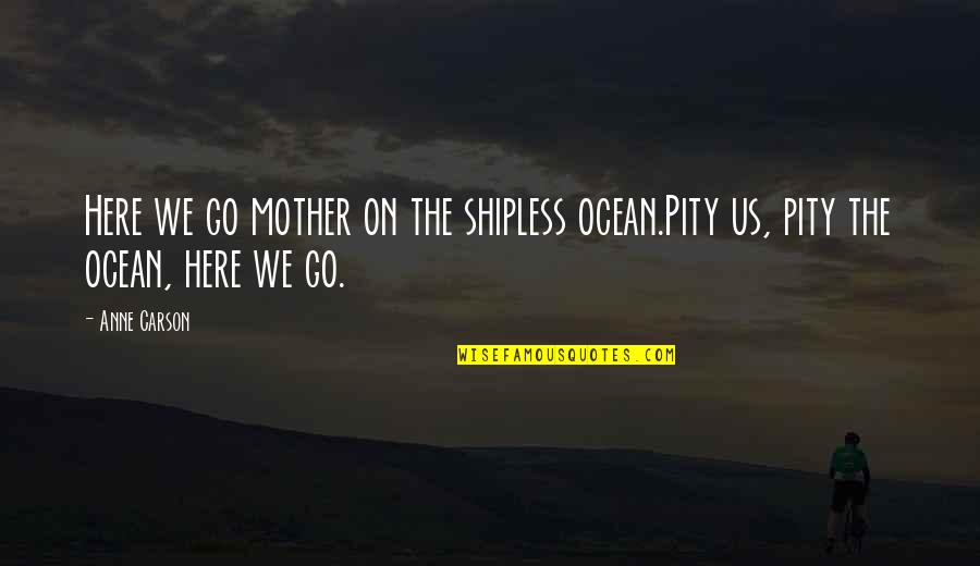 If Only You Were Here Quotes By Anne Carson: Here we go mother on the shipless ocean.Pity