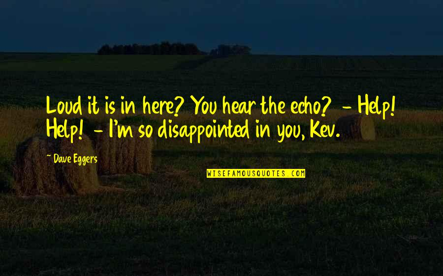 If Only You Were Here Quotes By Dave Eggers: Loud it is in here? You hear the