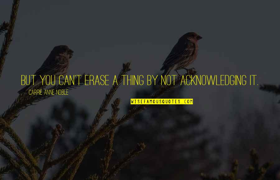 If She Loves You She Will Come Back Quotes By Carrie Anne Noble: But you can't erase a thing by not