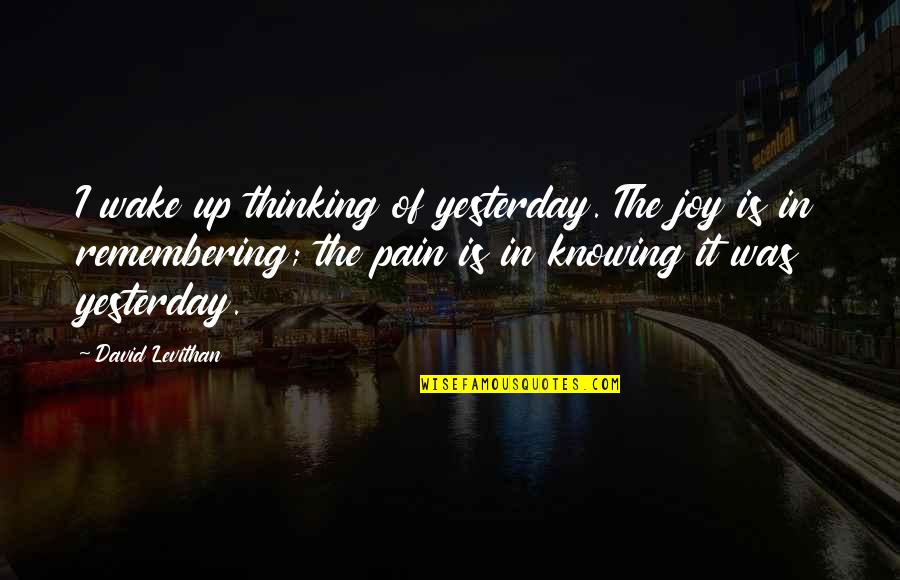 If She Loves You She Will Come Back Quotes By David Levithan: I wake up thinking of yesterday. The joy