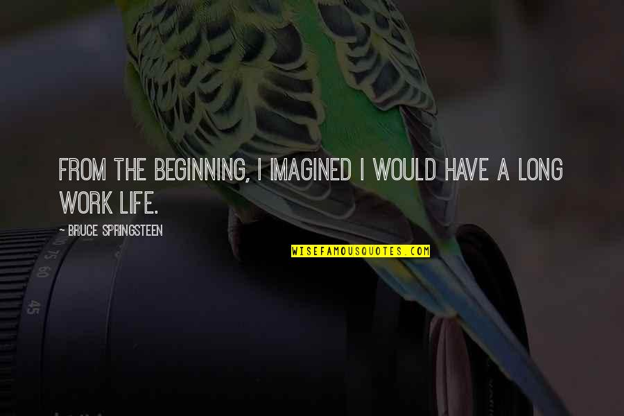 If Something Comes Back To You Quotes By Bruce Springsteen: From the beginning, I imagined I would have