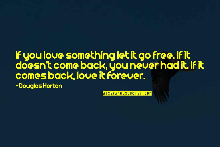 If Something Comes Back To You Quotes By Douglas Horton: If you love something let it go free.