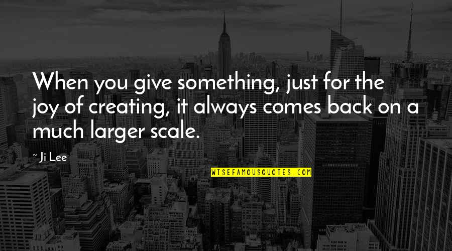 If Something Comes Back To You Quotes By Ji Lee: When you give something, just for the joy