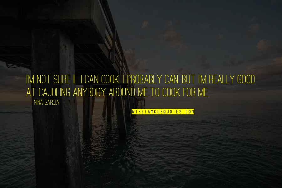 If Something Comes Back To You Quotes By Nina Garcia: I'm not sure if I can cook. I