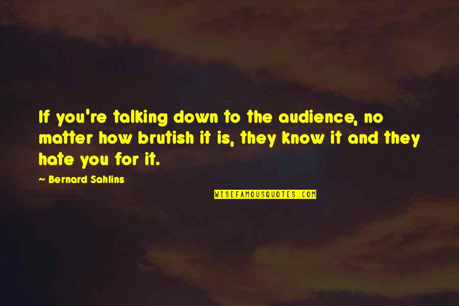 If They Hate You Quotes By Bernard Sahlins: If you're talking down to the audience, no