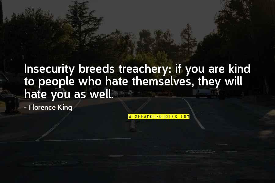 If They Hate You Quotes By Florence King: Insecurity breeds treachery: if you are kind to
