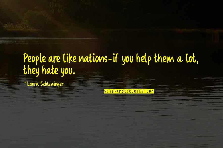 If They Hate You Quotes By Laura Schlessinger: People are like nations-if you help them a