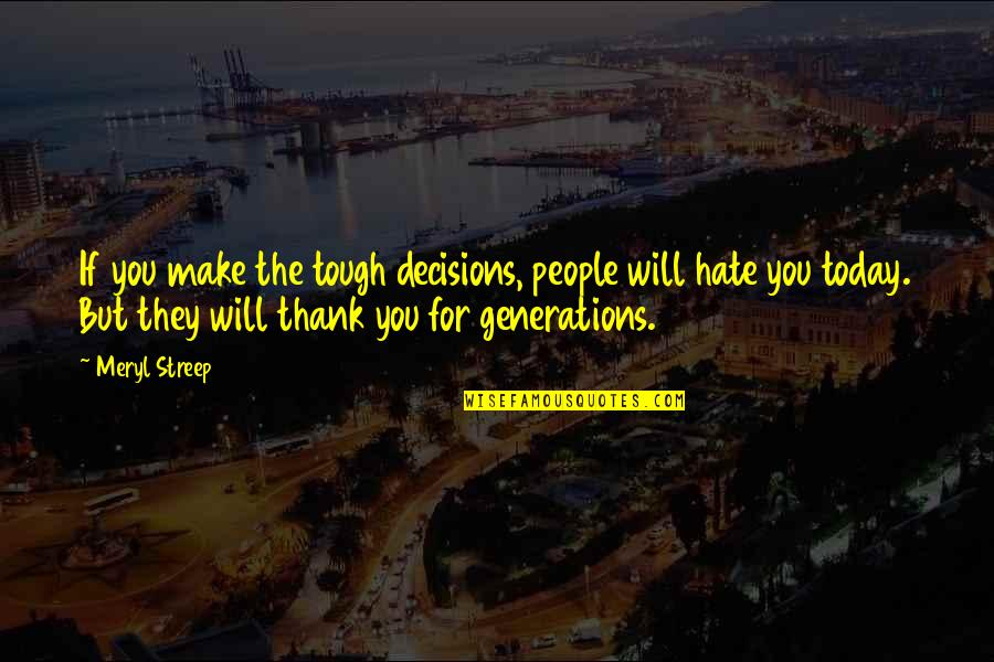 If They Hate You Quotes By Meryl Streep: If you make the tough decisions, people will