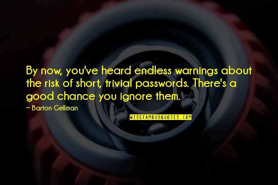 If They Ignore You Quotes By Barton Gellman: By now, you've heard endless warnings about the