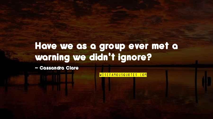 If They Ignore You Quotes By Cassandra Clare: Have we as a group ever met a