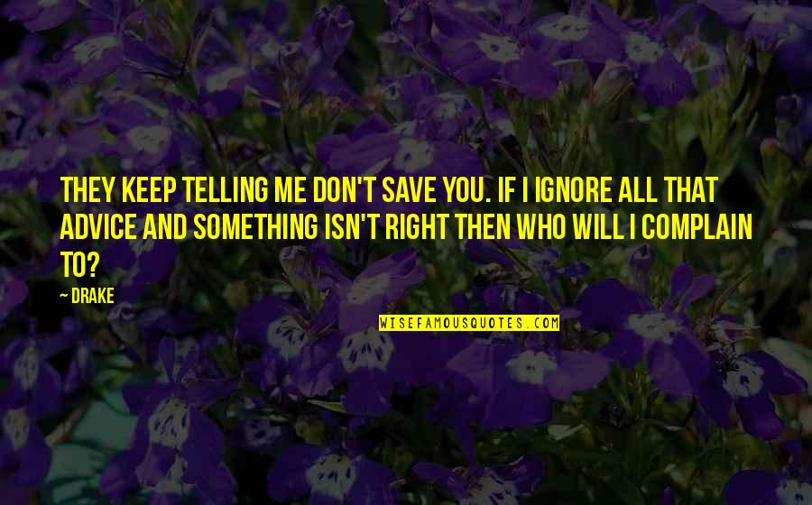 If They Ignore You Quotes By Drake: They keep telling me don't save you. If