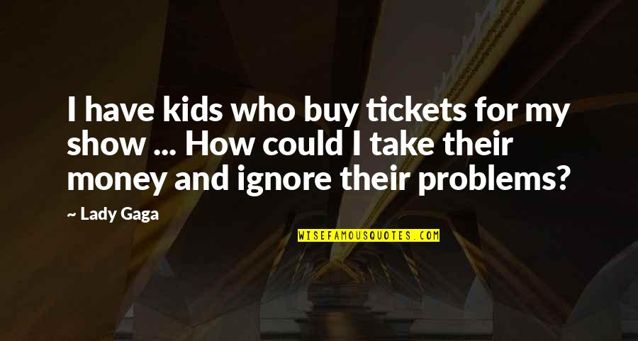 If They Ignore You Quotes By Lady Gaga: I have kids who buy tickets for my