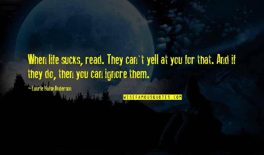 If They Ignore You Quotes By Laurie Halse Anderson: When life sucks, read. They can't yell at