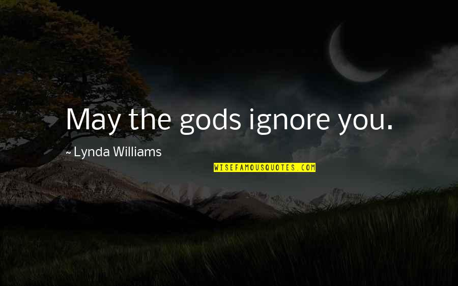 If They Ignore You Quotes By Lynda Williams: May the gods ignore you.