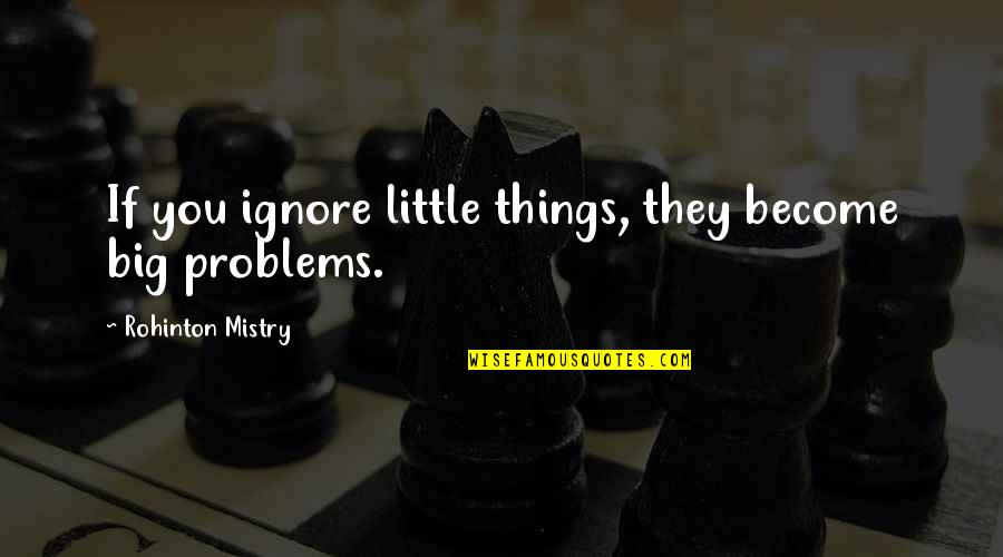If They Ignore You Quotes By Rohinton Mistry: If you ignore little things, they become big