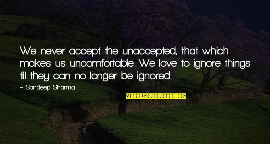 If They Ignore You Quotes By Sandeep Sharma: We never accept the unaccepted, that which makes