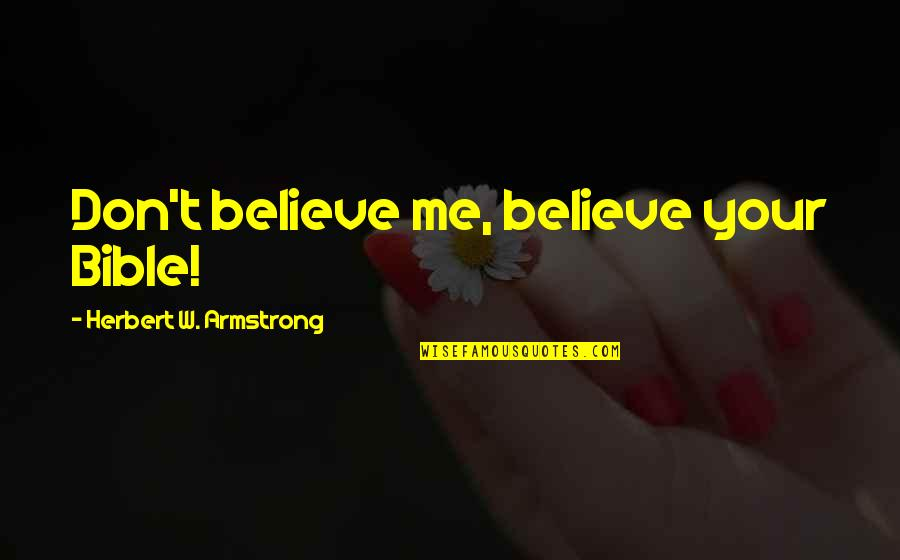 If U Dont Believe Me Quotes By Herbert W. Armstrong: Don't believe me, believe your Bible!