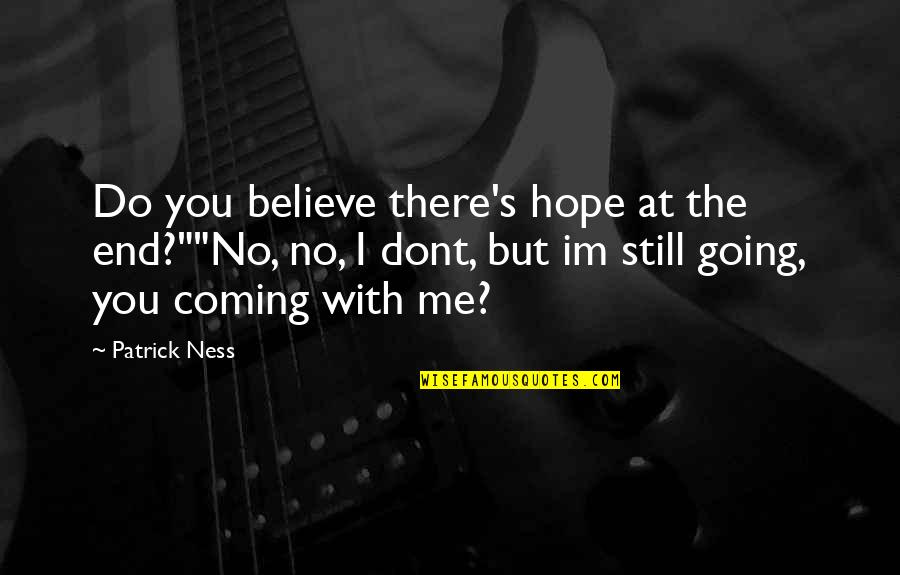 """If U Dont Believe Me Quotes By Patrick Ness: Do you believe there's hope at the end?""""""""No,"""