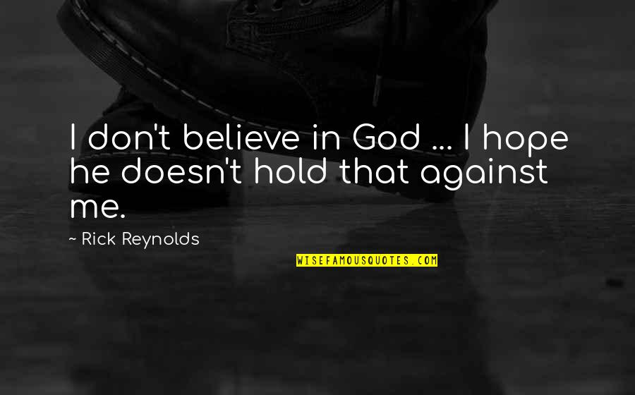If U Dont Believe Me Quotes By Rick Reynolds: I don't believe in God ... I hope