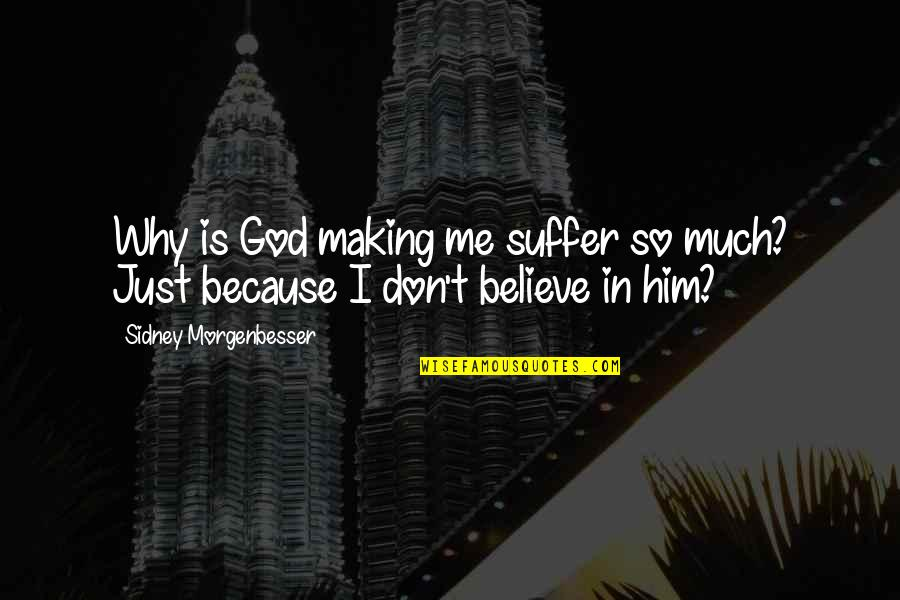 If U Dont Believe Me Quotes By Sidney Morgenbesser: Why is God making me suffer so much?