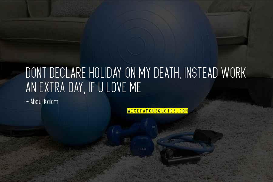 If U Dont Love Quotes By Abdul Kalam: DONT DECLARE HOLIDAY ON MY DEATH, INSTEAD WORK