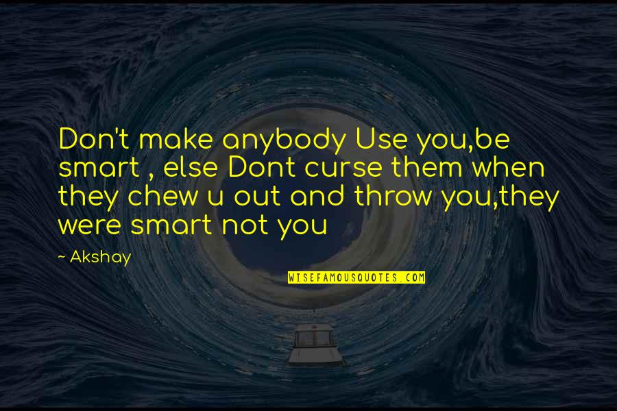 If U Dont Love Quotes By Akshay: Don't make anybody Use you,be smart , else