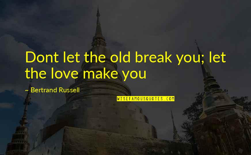 If U Dont Love Quotes By Bertrand Russell: Dont let the old break you; let the