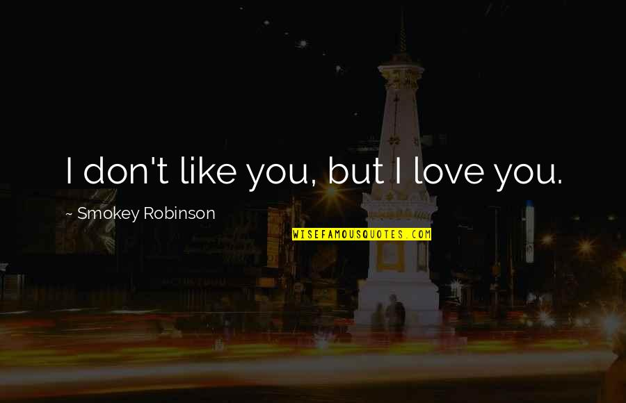 If U Dont Love Quotes By Smokey Robinson: I don't like you, but I love you.