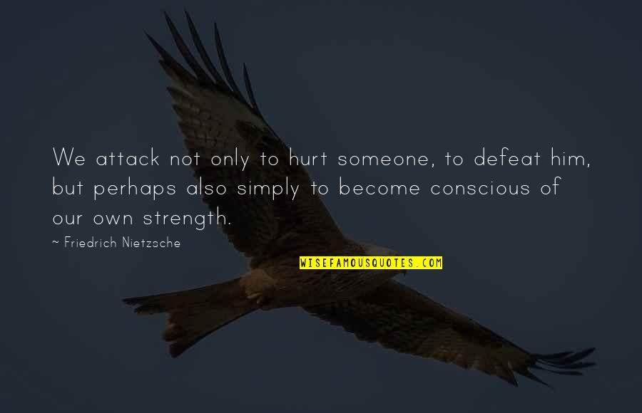 If U Hurt Someone Quotes By Friedrich Nietzsche: We attack not only to hurt someone, to