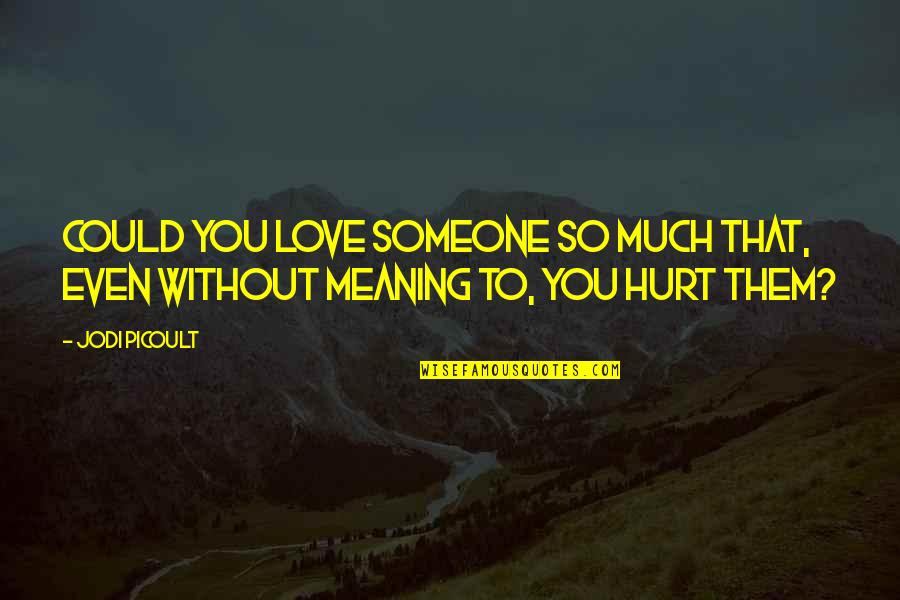 If U Hurt Someone Quotes By Jodi Picoult: Could you love someone so much that, even