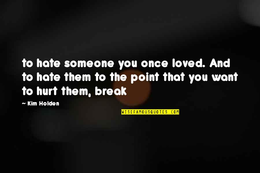 If U Hurt Someone Quotes By Kim Holden: to hate someone you once loved. And to