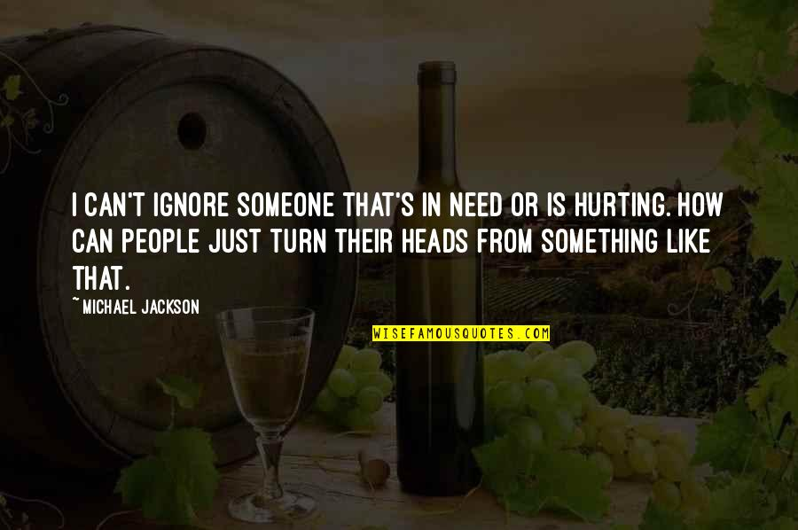 If U Hurt Someone Quotes By Michael Jackson: I can't ignore someone that's in need or