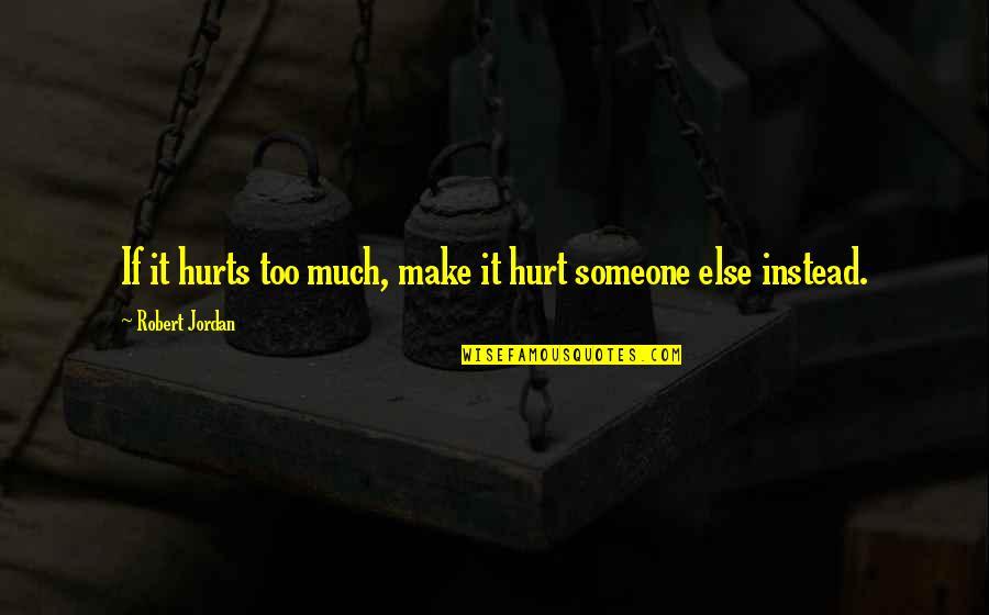If U Hurt Someone Quotes By Robert Jordan: If it hurts too much, make it hurt