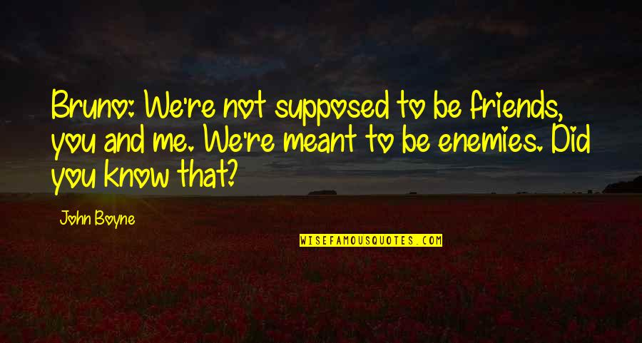 If We Are Meant To Be Quotes By John Boyne: Bruno: We're not supposed to be friends, you