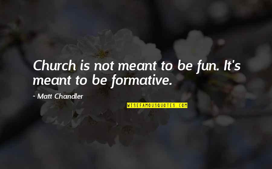 If We Are Meant To Be Quotes By Matt Chandler: Church is not meant to be fun. It's